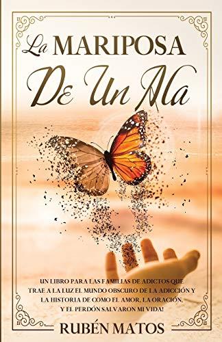 La Mariposa de un Ala: Un Libro para Las Familias de Adictos Que Trae a la Luz el Mundo Obscuro de la Adicción y la Historia de Cómo el Amor, la Oración y el Perdón Salvaron Mi Vida